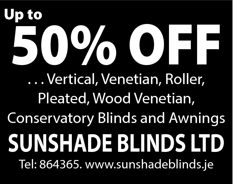 Up to  50% OFF  . . . Vertical, Venetian, Roller, Pleated, Wood Venetian, Conservatory Blinds and Awnings  SUNSHADE BLINDS LTD Tel: 864365. www.sunshadeblinds.je
