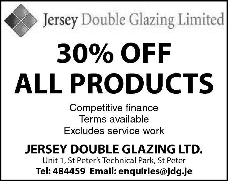 30% OFF ALL PRODUCTS Competitive finance Terms available Excludes service work  JERSEY DOUBLE GLAZING LTD. Unit 1, St Peter's Technical Park, St Peter  Tel: 484459 Email: enquiries@jdg.je