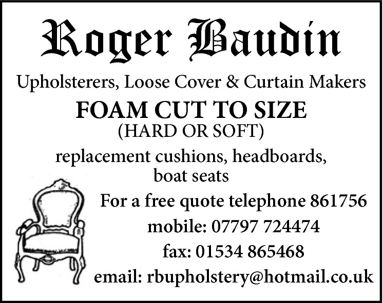 Roger Baudin  Upholsterers, Loose Cover & Curtain Makers  FOAM CUT TO SIZE  (HARD OR SOFT) replacement cushions, headboards, boat seats For a free quote telephone 861756 mobile: 07797 724474 fax: 01534 865468 email: rbupholstery@hotmail.co.uk