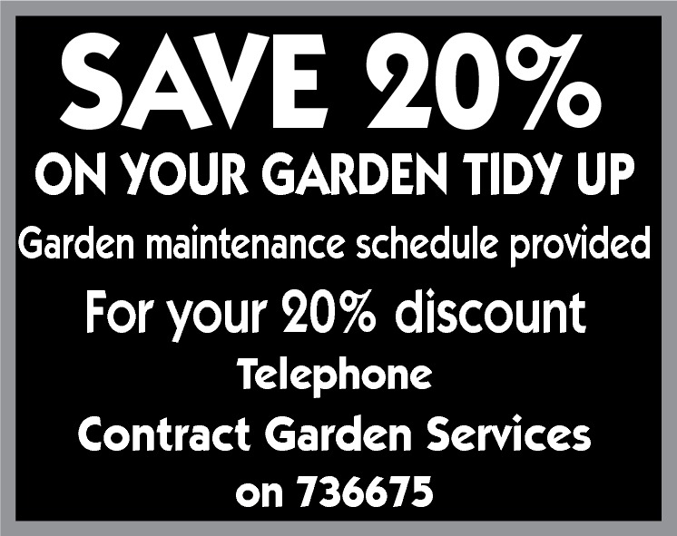 SAVE 20% ON YOUR GARDEN TIDY UP Garden maintenance Schedule provided Garden Maintenance schedule provided  For your 20% discount for your 20% discount Telephone  Contract Garden Services on 736675