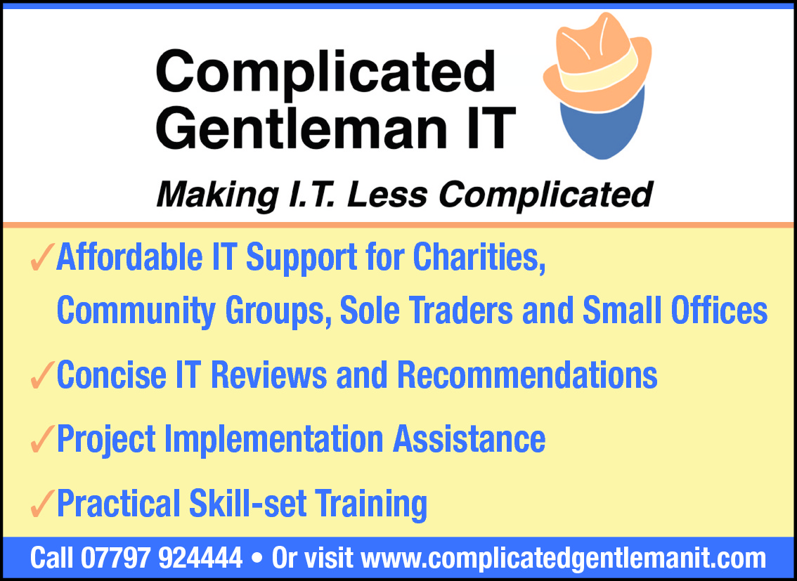 ✓Affordable IT Support for Charities, Community Groups, Sole Traders and Small Offices ✓Concise IT Reviews and Recommendations ✓Project Implementation Assistance ✓Practical Skill-set Training Call 07797 924444 • Or visit www.complicatedgentlemanit.com
