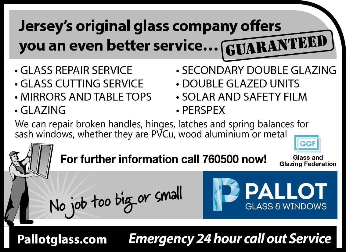 Jersey's original glass company offers you an even better service… guaranteed • GLASS REPAIR SERVICE • GLASS CUTTING SERVICE • MIRRORS AND TABLE TOPS • GLAZING  • SECONDARY DOUBLE GLAZING • DOUBLE GLAZED UNITS • SOLAR AND SAFETY FILM • PERSPEX  We can repair broken handles, hinges, latches and spring balances for sash windows, whether they are PVCu, wood aluminium or metal  Glass and Glazing Federation  Pallotglass.com  Emergency 24 hour call out Service